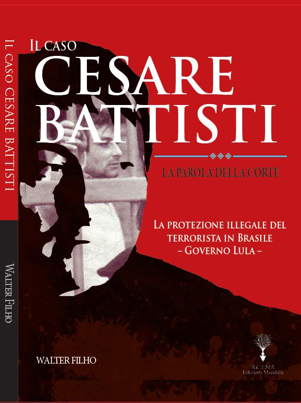 Il caso Cesare Battisti - Libri. Il caso Cesare Battisti. Perché l'asilo politico brasiliano fu un errore e nulla di più di un capriccio