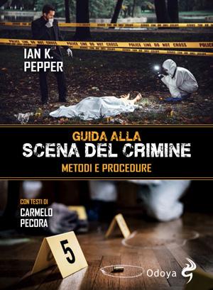 Guida alla scena del crimina. Ian K. Pepper. Odoya editore